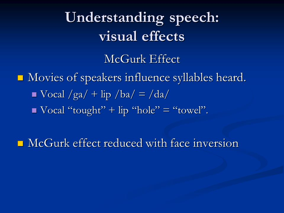 Understanding speech: visual effects McGurk Effect Movies of speakers influence syllables heard. Movies of speakers influence syllables heard. Vocal /