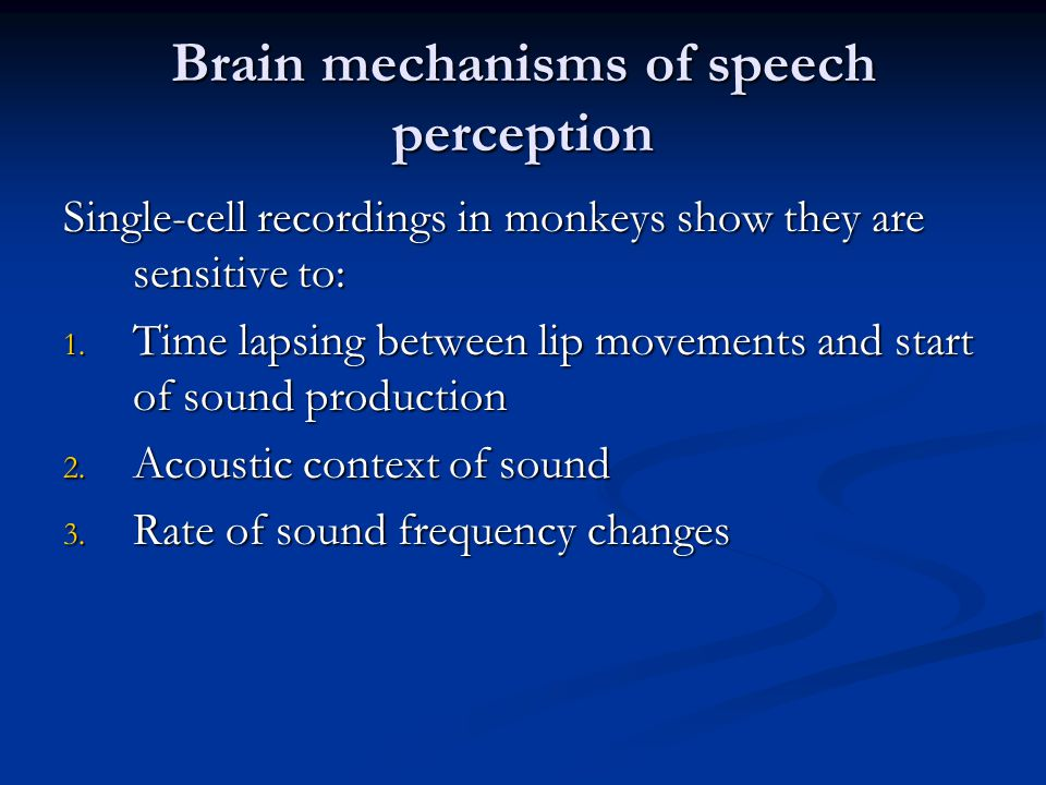 Brain mechanisms of speech perception Single-cell recordings in monkeys show they are sensitive to: 1. Time lapsing between lip movements and start of