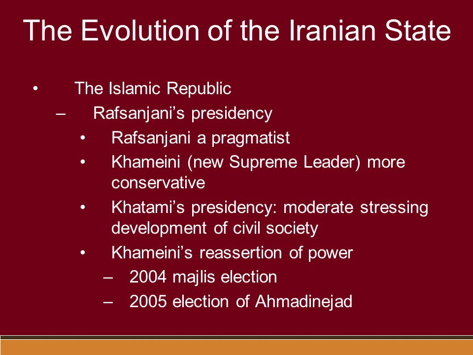 The Evolution of the Iranian State The Islamic Republic –Rafsanjani's presidency Rafsanjani a pragmatist Khameini (new Supreme Leader) more conservative Khatami's presidency: moderate stressing development of civil society Khameini's reassertion of power –2004 majlis election –2005 election of Ahmadinejad