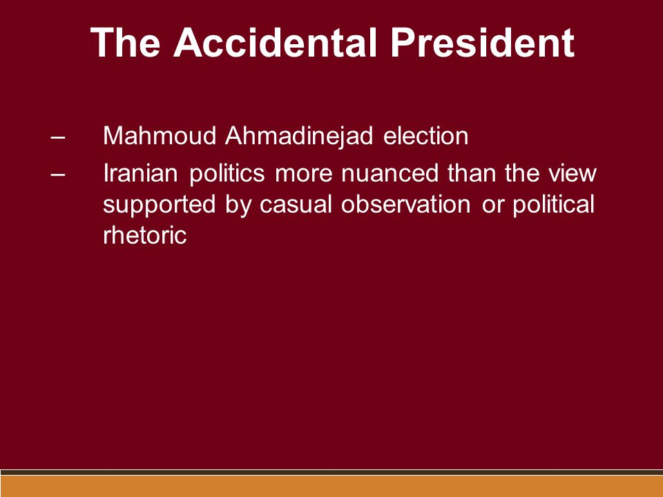 The Accidental President –Mahmoud Ahmadinejad election –Iranian politics more nuanced than the view supported by casual observation or political rhetoric