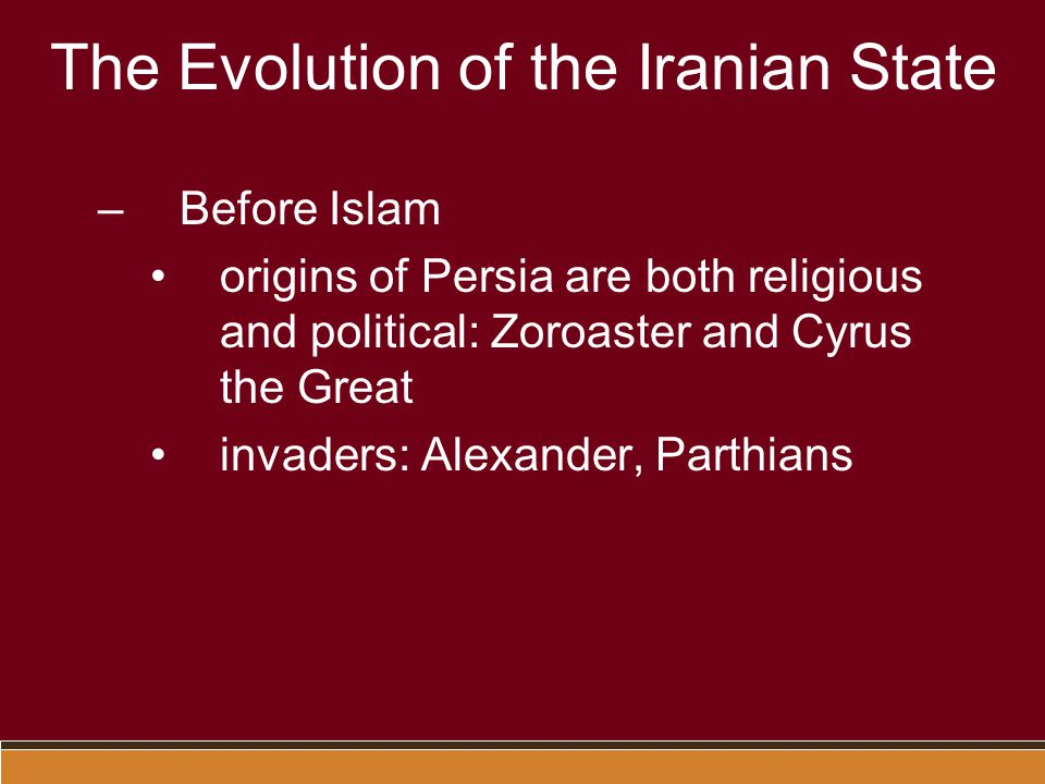 The Evolution of the Iranian State –Before Islam origins of Persia are both religious and political: Zoroaster and Cyrus the Great invaders: Alexander