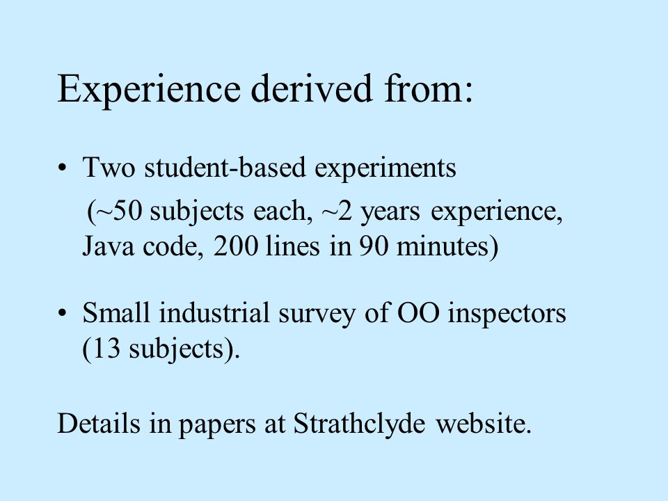 Experience derived from: Two student-based experiments (~50 subjects each, ~2 years experience, Java code, 200 lines in 90 minutes) Small industrial survey of OO inspectors (13 subjects).