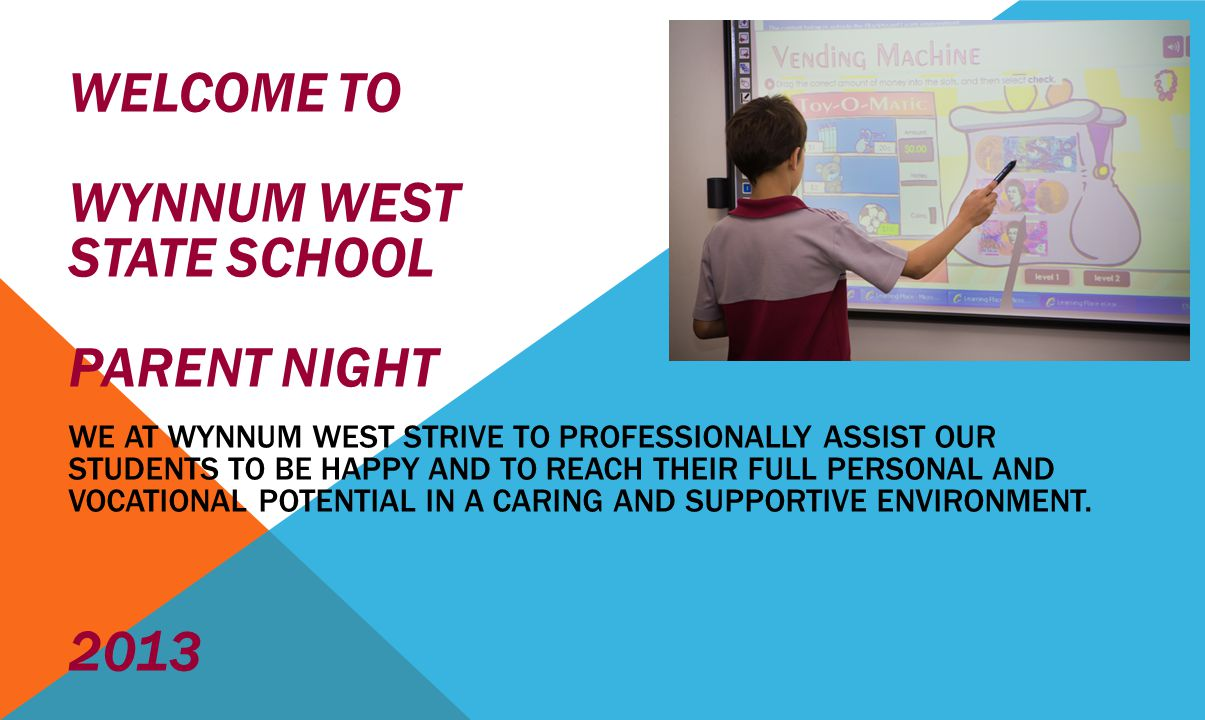 WELCOME TO WYNNUM WEST STATE SCHOOL PARENT NIGHT WE AT WYNNUM WEST STRIVE TO PROFESSIONALLY ASSIST OUR STUDENTS TO BE HAPPY AND TO REACH THEIR FULL PERSONAL AND VOCATIONAL POTENTIAL IN A CARING AND SUPPORTIVE ENVIRONMENT.