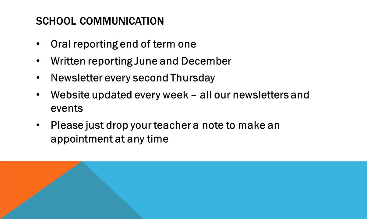 SCHOOL COMMUNICATION Oral reporting end of term one Written reporting June and December Newsletter every second Thursday Website updated every week – all our newsletters and events Please just drop your teacher a note to make an appointment at any time
