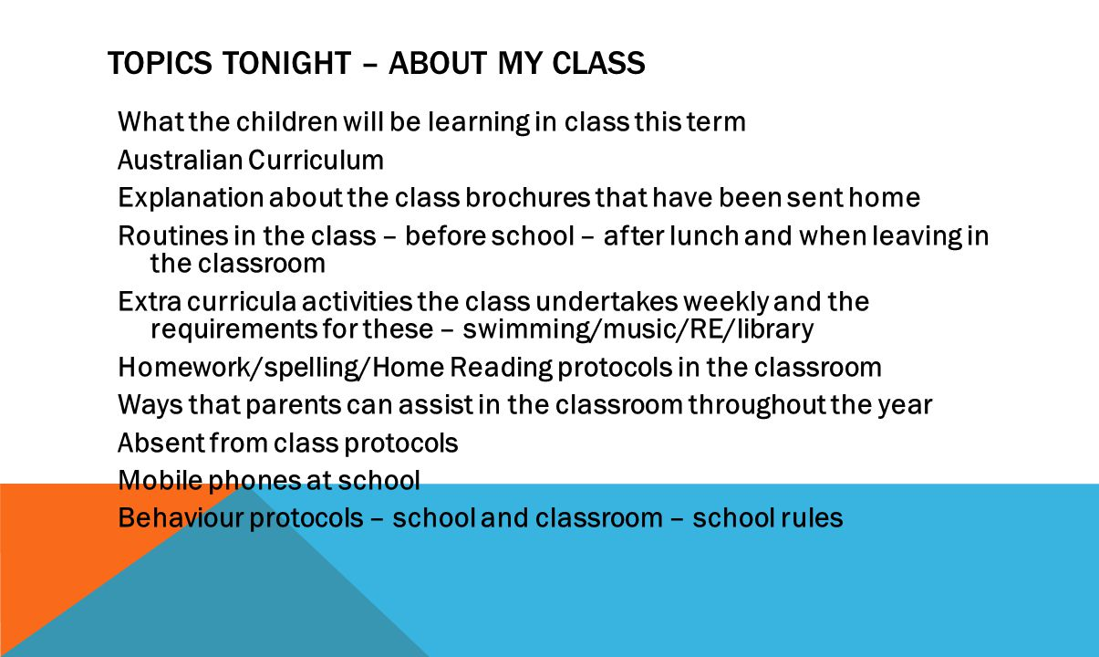 TOPICS TONIGHT – ABOUT MY CLASS What the children will be learning in class this term Australian Curriculum Explanation about the class brochures that have been sent home Routines in the class – before school – after lunch and when leaving in the classroom Extra curricula activities the class undertakes weekly and the requirements for these – swimming/music/RE/library Homework/spelling/Home Reading protocols in the classroom Ways that parents can assist in the classroom throughout the year Absent from class protocols Mobile phones at school Behaviour protocols – school and classroom – school rules
