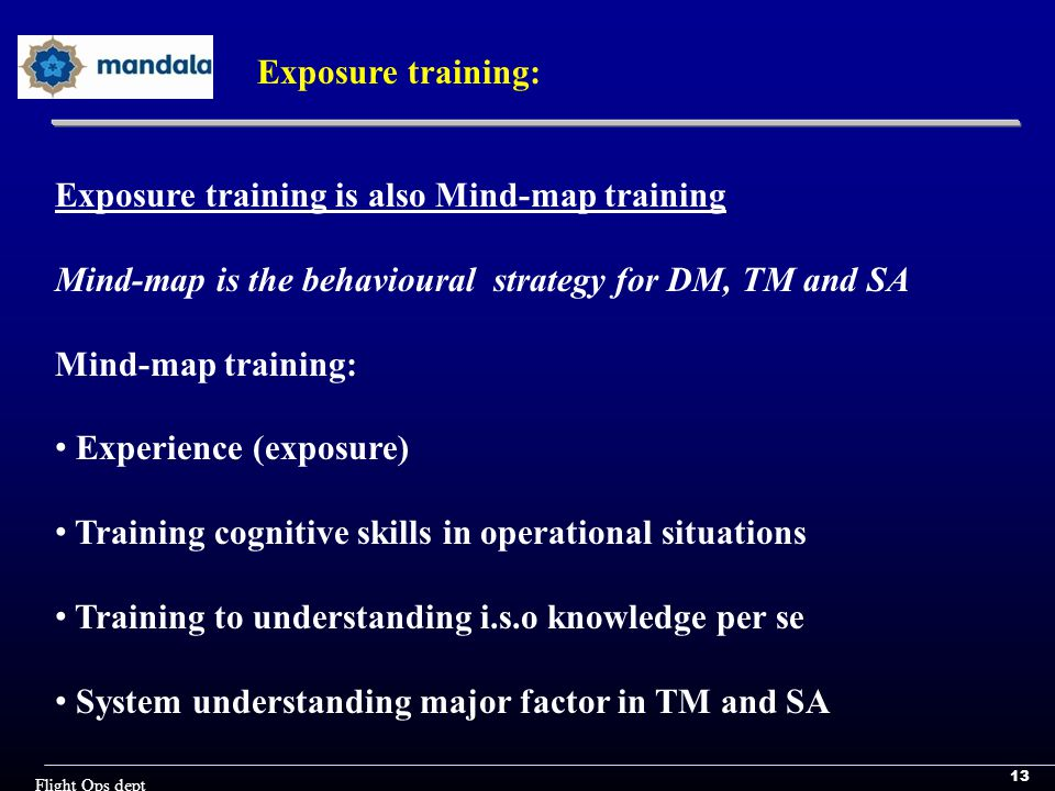 13 Flight Ops dept Exposure training: Exposure training is also Mind-map training Mind-map is the behavioural strategy for DM, TM and SA Mind-map training: Experience (exposure) Training cognitive skills in operational situations Training to understanding i.s.o knowledge per se System understanding major factor in TM and SA