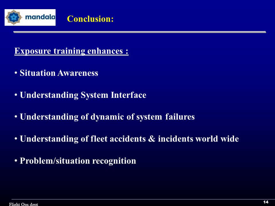 14 Flight Ops dept Conclusion: Exposure training enhances : Situation Awareness Understanding System Interface Understanding of dynamic of system failures Understanding of fleet accidents & incidents world wide Problem/situation recognition