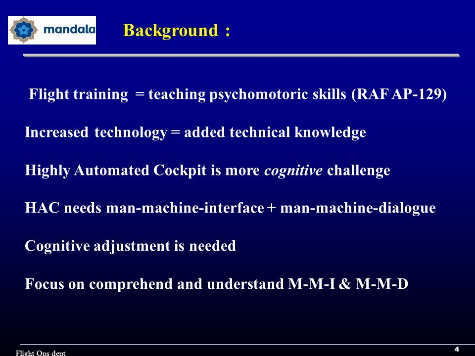 4 Flight Ops dept Background : Flight training = teaching psychomotoric skills (RAF AP-129) Increased technology = added technical knowledge Highly Automated Cockpit is more cognitive challenge HAC needs man-machine-interface + man-machine-dialogue Cognitive adjustment is needed Focus on comprehend and understand M-M-I & M-M-D