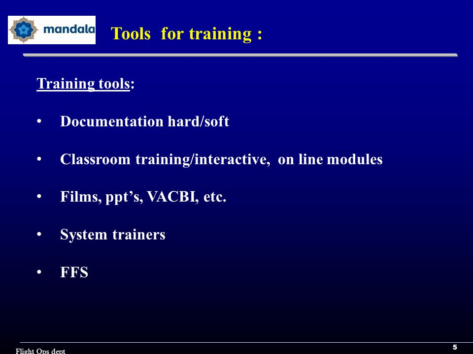 5 Flight Ops dept Tools for training : Training tools: Documentation hard/soft Classroom training/interactive, on line modules Films, ppt's, VACBI, etc.