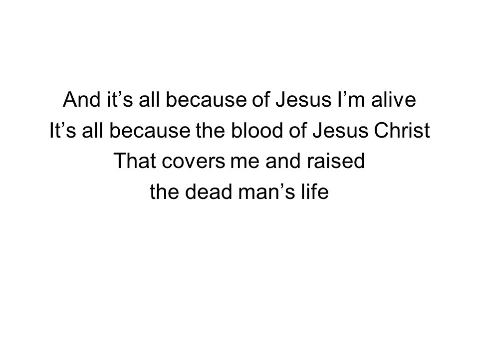 And it's all because of Jesus I'm alive It's all because the blood of Jesus Christ That covers me and raised the dead man's life