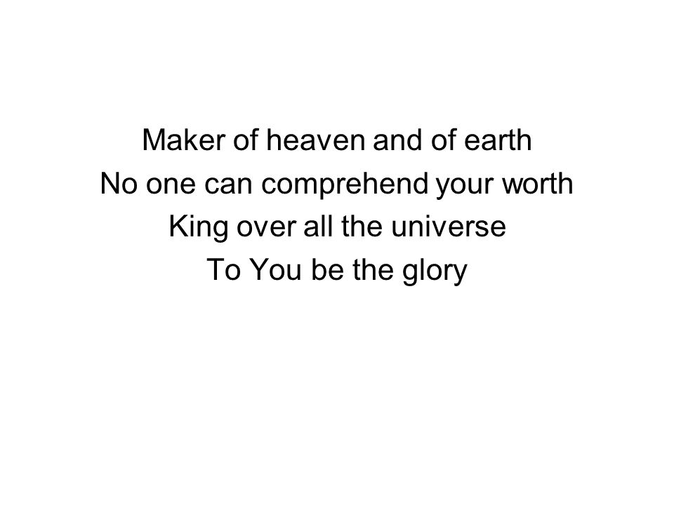 Maker of heaven and of earth No one can comprehend your worth King over all the universe To You be the glory