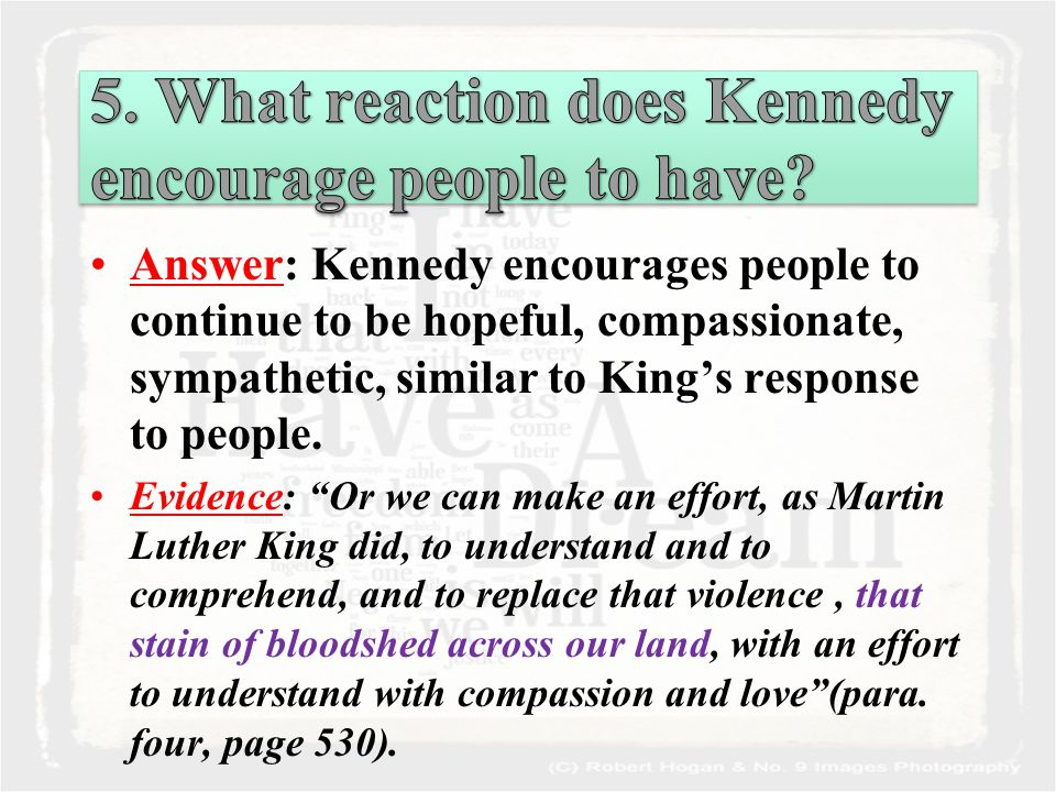 Answer: Kennedy encourages people to continue to be hopeful, compassionate, sympathetic, similar to King's response to people.