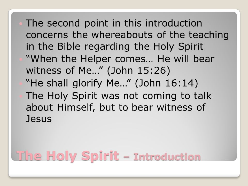 The Holy Spirit – Introduction The second point in this introduction concerns the whereabouts of the teaching in the Bible regarding the Holy Spirit When the Helper comes… He will bear witness of Me… (John 15:26) He shall glorify Me… (John 16:14) The Holy Spirit was not coming to talk about Himself, but to bear witness of Jesus