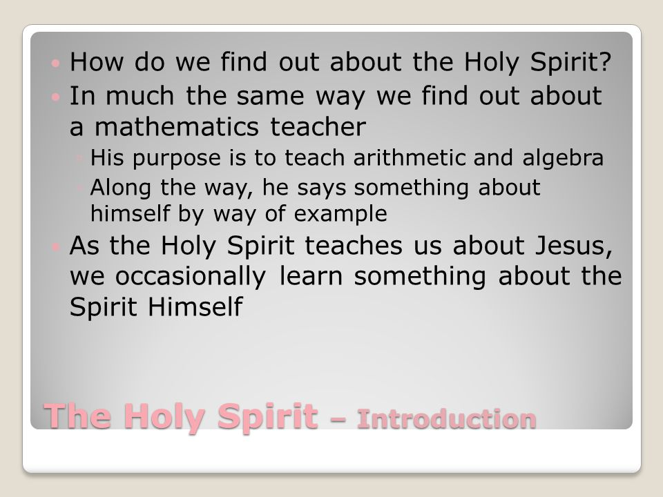 The Holy Spirit – Introduction How do we find out about the Holy Spirit.