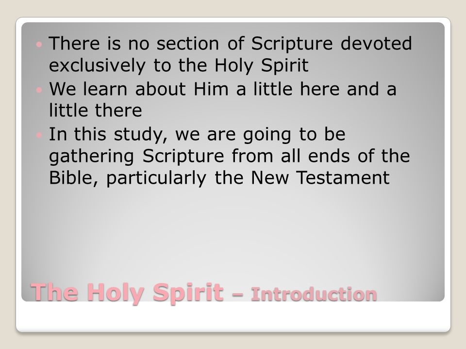 The Holy Spirit – Introduction There is no section of Scripture devoted exclusively to the Holy Spirit We learn about Him a little here and a little there In this study, we are going to be gathering Scripture from all ends of the Bible, particularly the New Testament