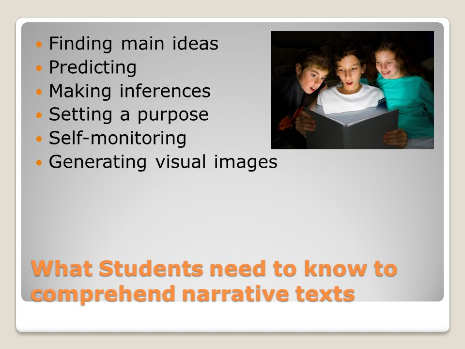 What Students need to know to comprehend narrative texts Finding main ideas Predicting Making inferences Setting a purpose Self-monitoring Generating visual images