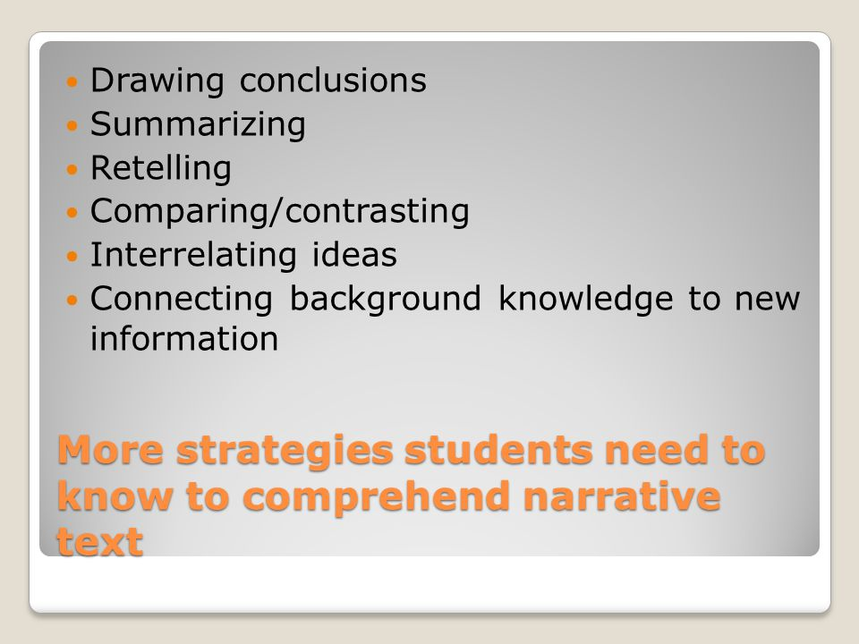 And more strategies to comprehend narrative texts Understanding characters' motives Sequencing events Self-questioning Analyzing text for story elements Synthesizing Retaining information Elaborating author's intent Understanding purpose