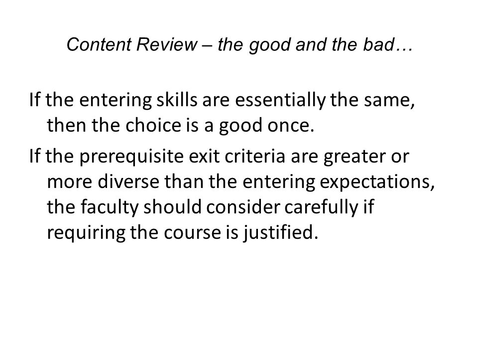 Content Review – the good and the bad… If the entering skills are essentially the same, then the choice is a good once.