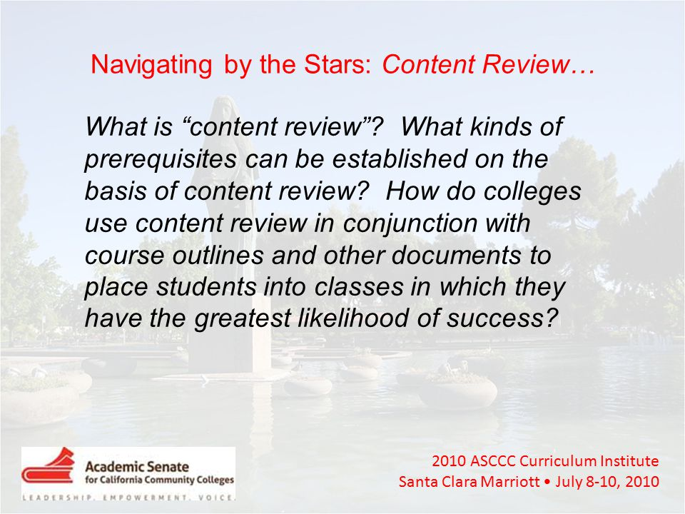 2010 ASCCC Curriculum Institute Santa Clara Marriott July 8-10, 2010 Navigating by the Stars: Content Review… What is content review .