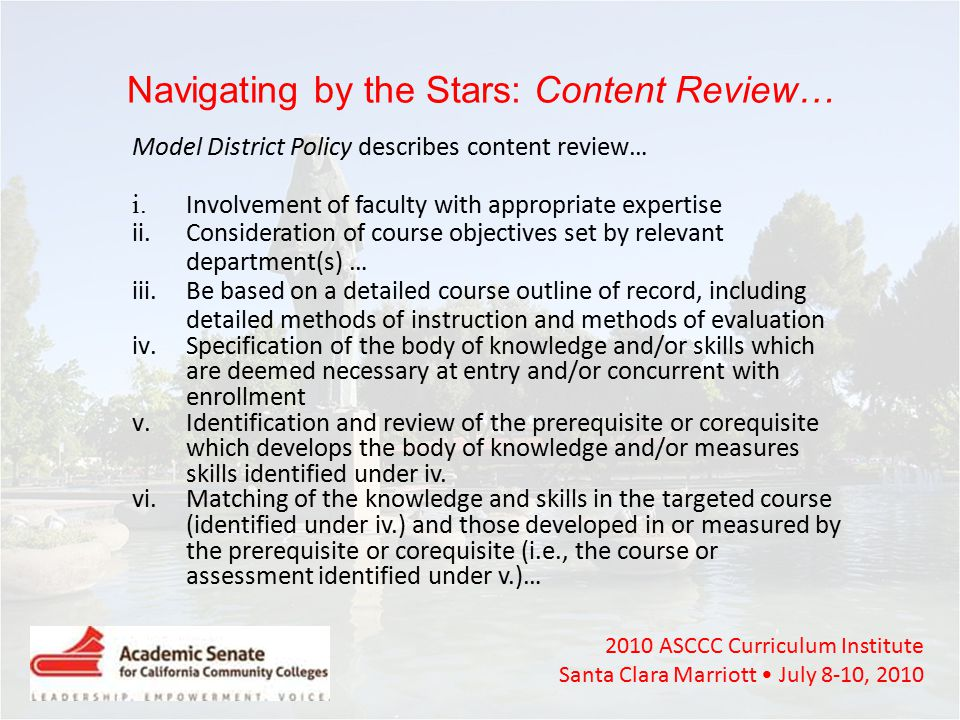 2010 ASCCC Curriculum Institute Santa Clara Marriott July 8-10, 2010 Navigating by the Stars: Content Review… Model District Policy describes content review… i.