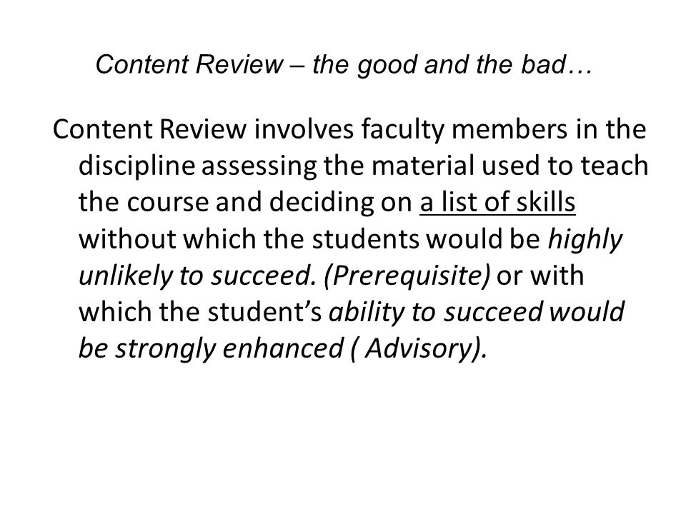 Content Review – the good and the bad… Content Review involves faculty members in the discipline assessing the material used to teach the course and deciding on a list of skills without which the students would be highly unlikely to succeed.