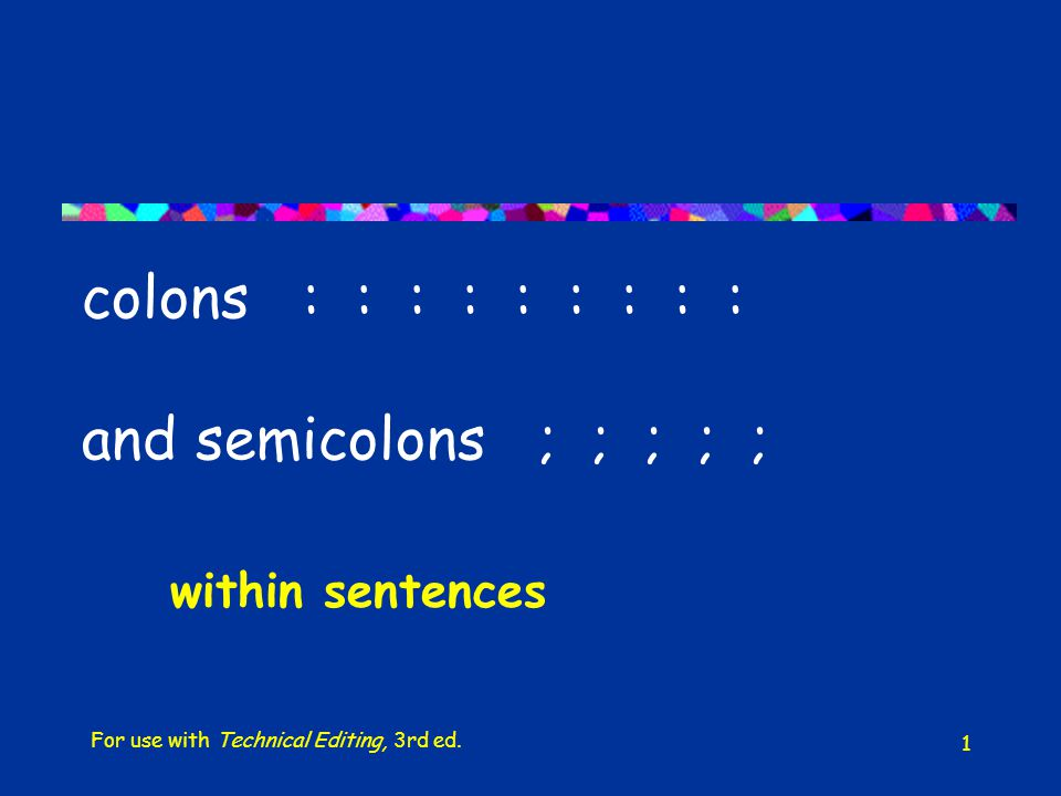 1 colons : : : : : : : : : and semicolons ; ; ; ; ; within sentences For use with Technical Editing, 3rd ed.