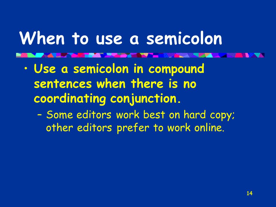 14 When to use a semicolon Use a semicolon in compound sentences when there is no coordinating conjunction.
