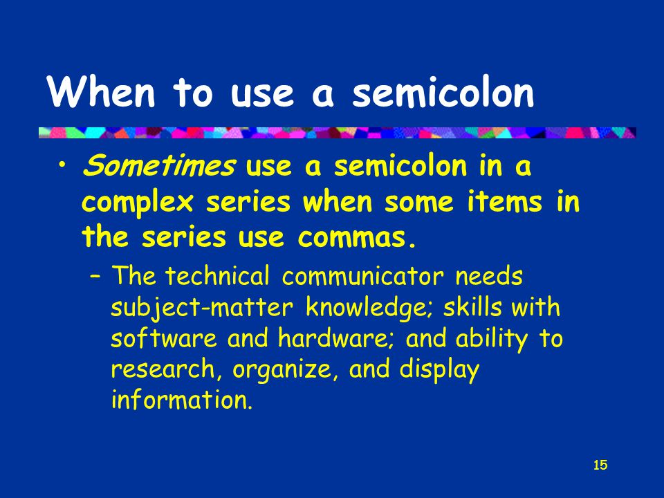 15 When to use a semicolon Sometimes use a semicolon in a complex series when some items in the series use commas.