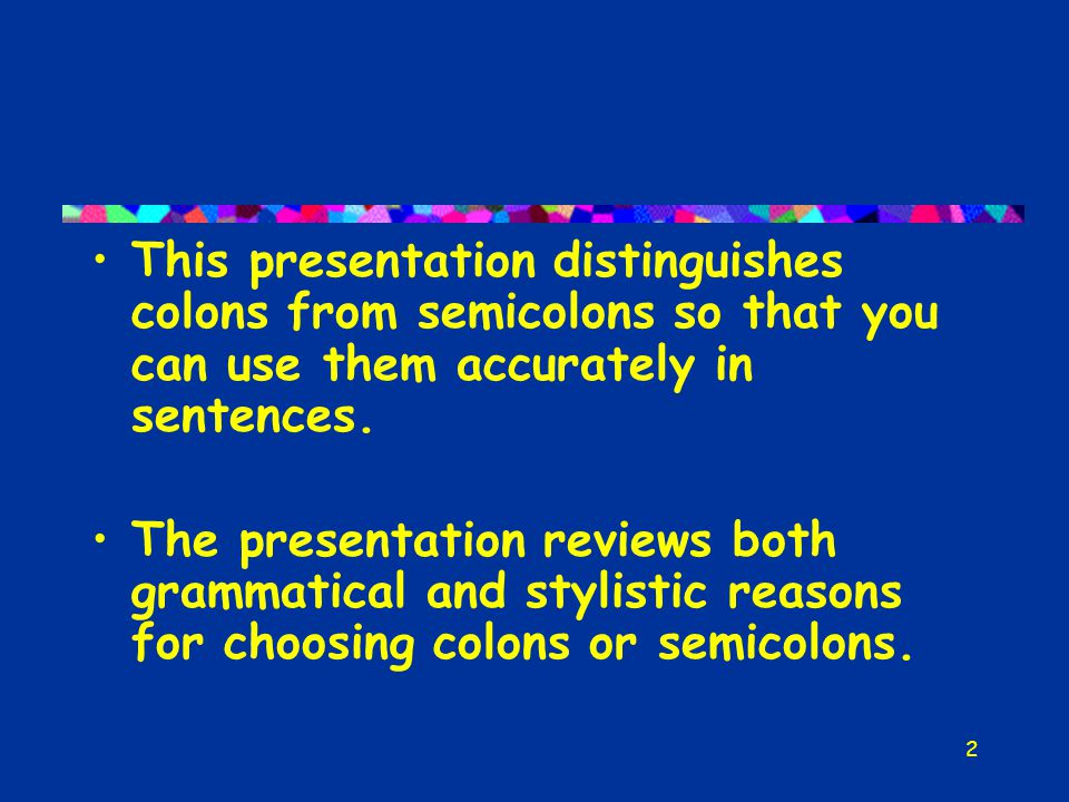 2 This presentation distinguishes colons from semicolons so that you can use them accurately in sentences.