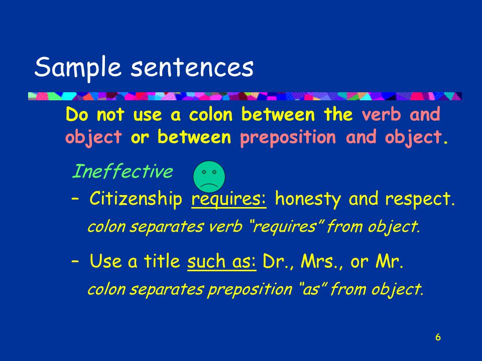 6 Sample sentences Do not use a colon between the verb and object or between preposition and object.
