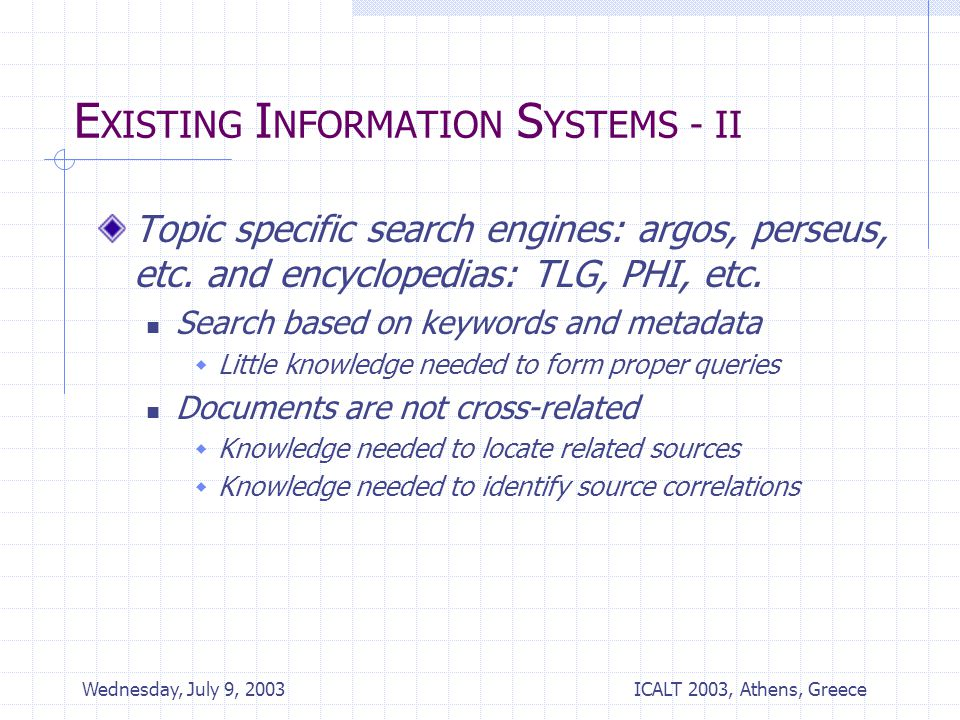 ICALT 2003, Athens, Greece Wednesday, July 9, 2003 E XISTING I NFORMATION S YSTEMS - II Topic specific search engines: argos, perseus, etc.