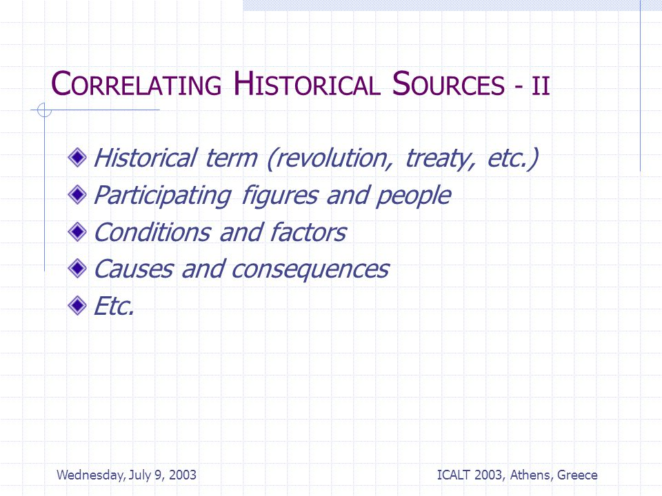 ICALT 2003, Athens, Greece Wednesday, July 9, 2003 C ORRELATING H ISTORICAL S OURCES - II Historical term (revolution, treaty, etc.) Participating figures and people Conditions and factors Causes and consequences Etc.