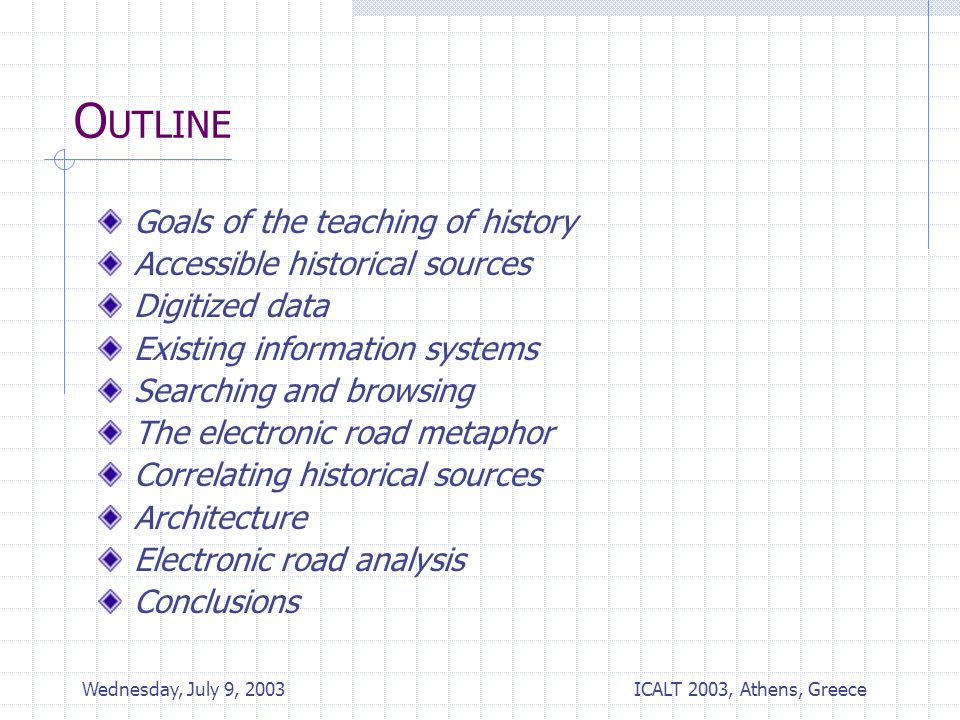 ICALT 2003, Athens, Greece Wednesday, July 9, 2003 O UTLINE Goals of the teaching of history Accessible historical sources Digitized data Existing information systems Searching and browsing The electronic road metaphor Correlating historical sources Architecture Electronic road analysis Conclusions