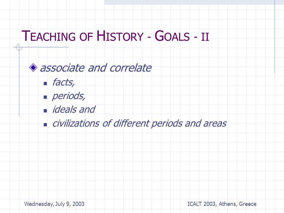 ICALT 2003, Athens, Greece Wednesday, July 9, 2003 T EACHING OF H ISTORY - G OALS - II associate and correlate facts, periods, ideals and civilizations of different periods and areas