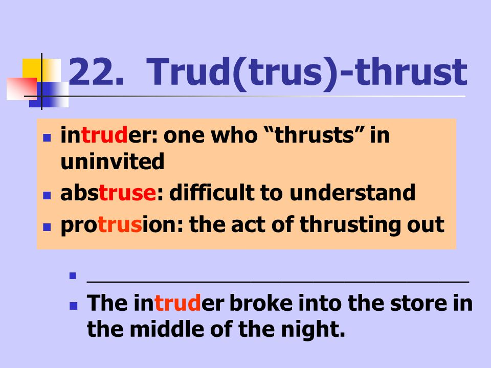"22. Trud(trus)-thrust intruder: one who ""thrusts"" in uninvited abstruse: difficult to understand protrusion: the act of thrusting out ________________"