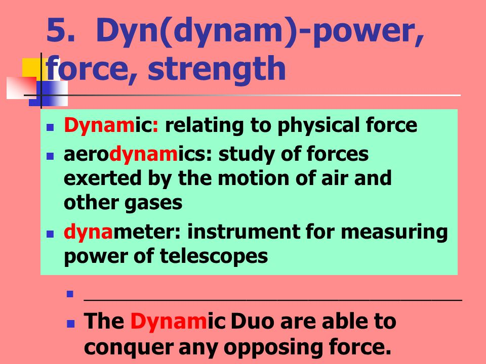 5. Dyn(dynam)-power, force, strength Dynamic: relating to physical force aerodynamics: study of forces exerted by the motion of air and other gases dy