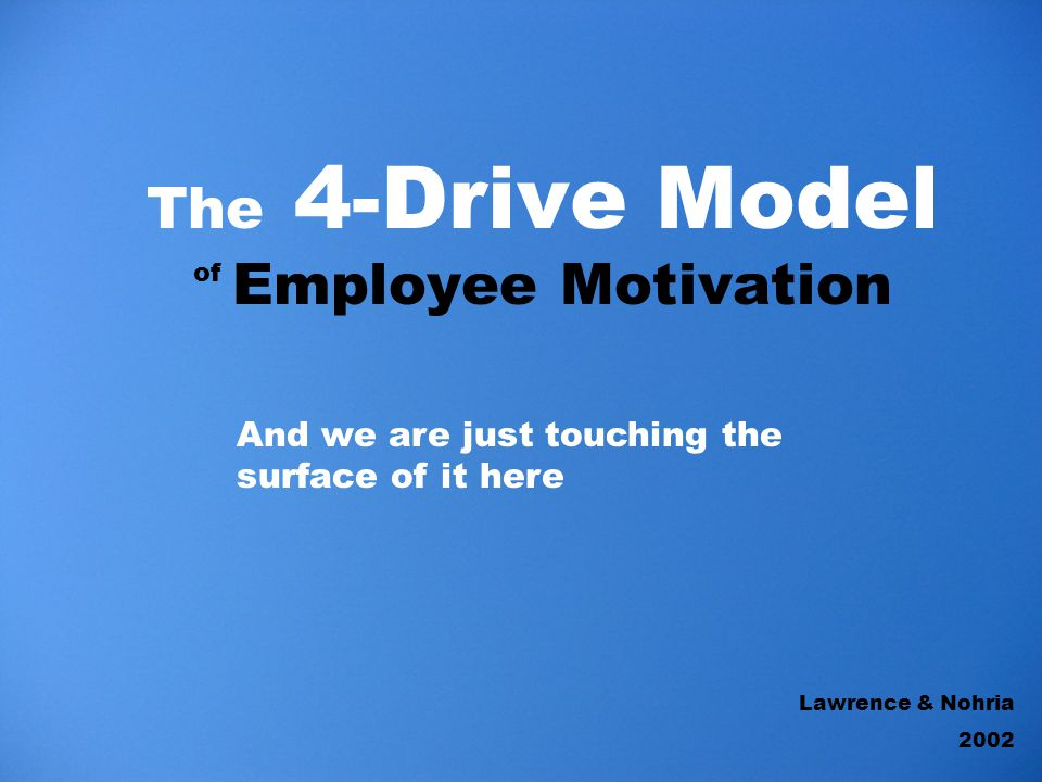The 4-Drive Model Employee Motivation of Lawrence & Nohria 2002 And we are just touching the surface of it here