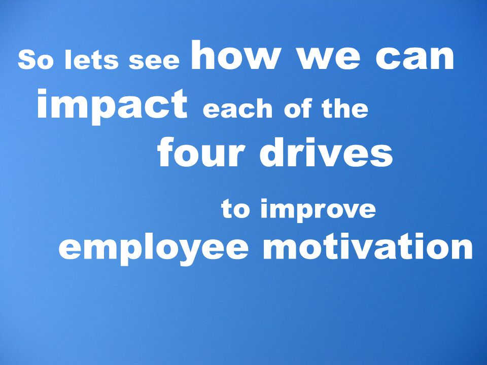 So lets see how we can impact each of the four drives to improve employee motivation