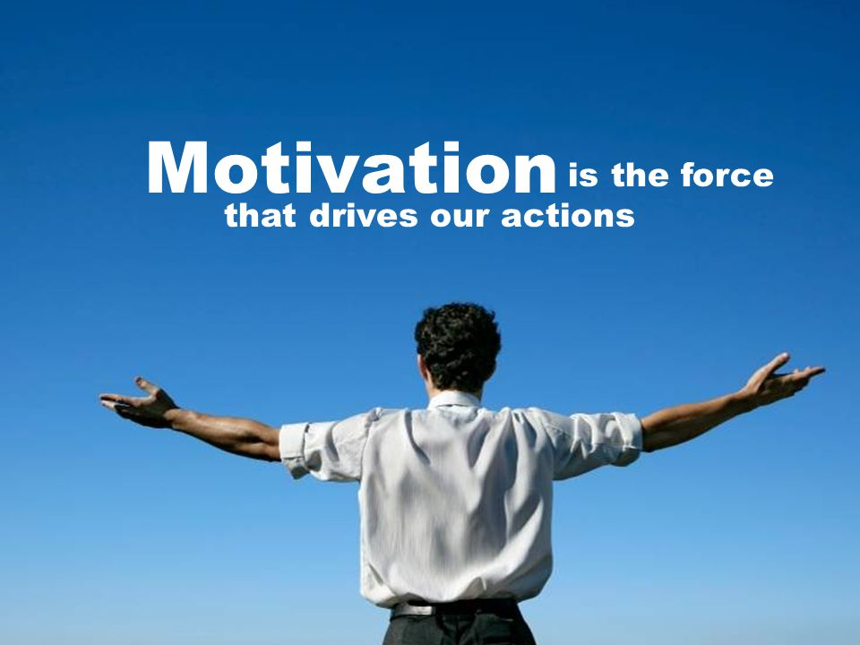 Motivation is the force that drives our actions
