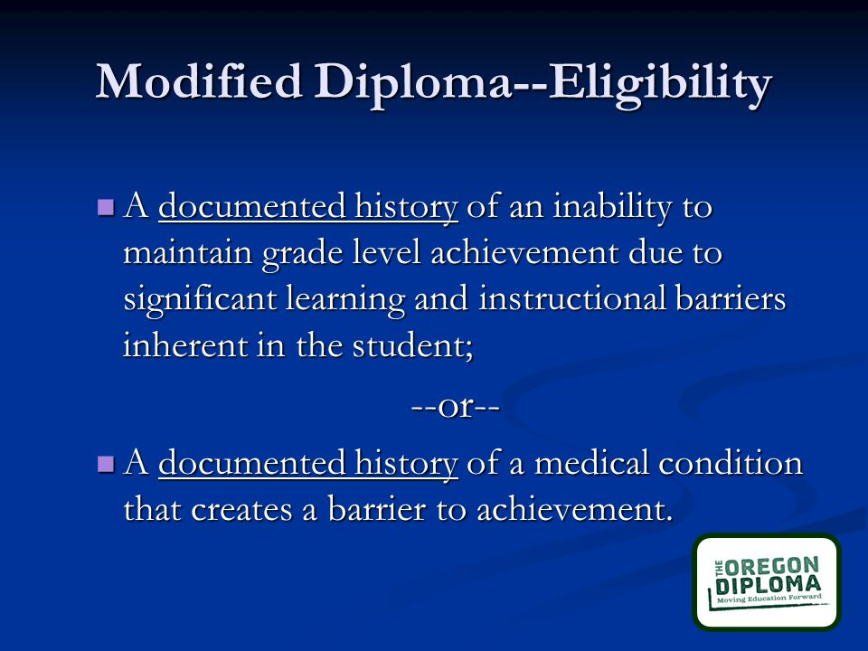 Modified Diploma--Eligibility A documented history of an inability to maintain grade level achievement due to significant learning and instructional barriers inherent in the student; A documented history of an inability to maintain grade level achievement due to significant learning and instructional barriers inherent in the student;--or-- A documented history of a medical condition that creates a barrier to achievement.