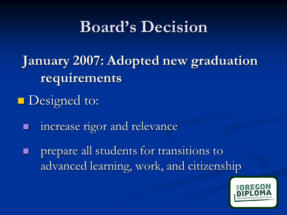 Board's Decision January 2007: Adopted new graduation requirements Designed to: Designed to: increase rigor and relevance increase rigor and relevance prepare all students for transitions to advanced learning, work, and citizenship prepare all students for transitions to advanced learning, work, and citizenship