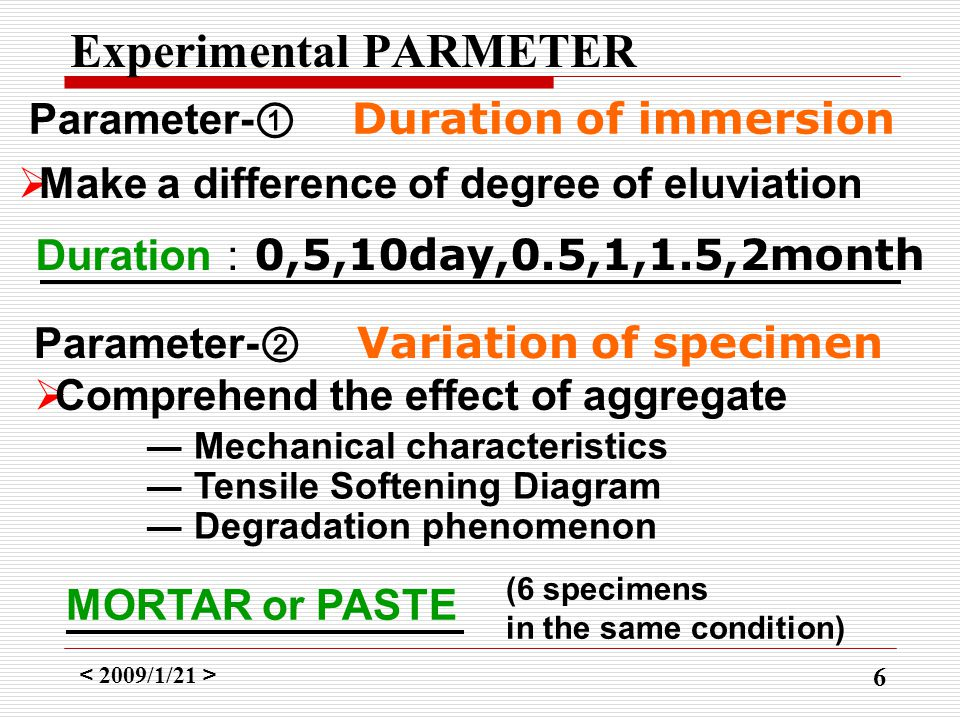 < 2009/1/21 > 6 Experimental PARMETER Duration : 0,5,10day,0.5,1,1.5,2month Parameter- ① Duration of immersion  Make a difference of degree of eluviation MORTAR or PASTE Parameter- ② Variation of specimen  Comprehend the effect of aggregate (6 specimens in the same condition) ― Mechanical characteristics ― Tensile Softening Diagram ― Degradation phenomenon