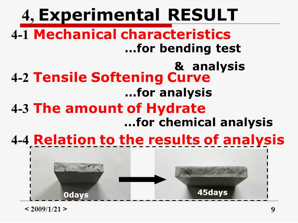 < 2009/1/21 > 9 4, Experimental RESULT 4-1 Mechanical characteristics …for bending test & analysis …for analysis 4-2 Tensile Softening Curve 4-3 The amount of Hydrate …for chemical analysis 4-4 Relation to the results of analysis 45days 0days