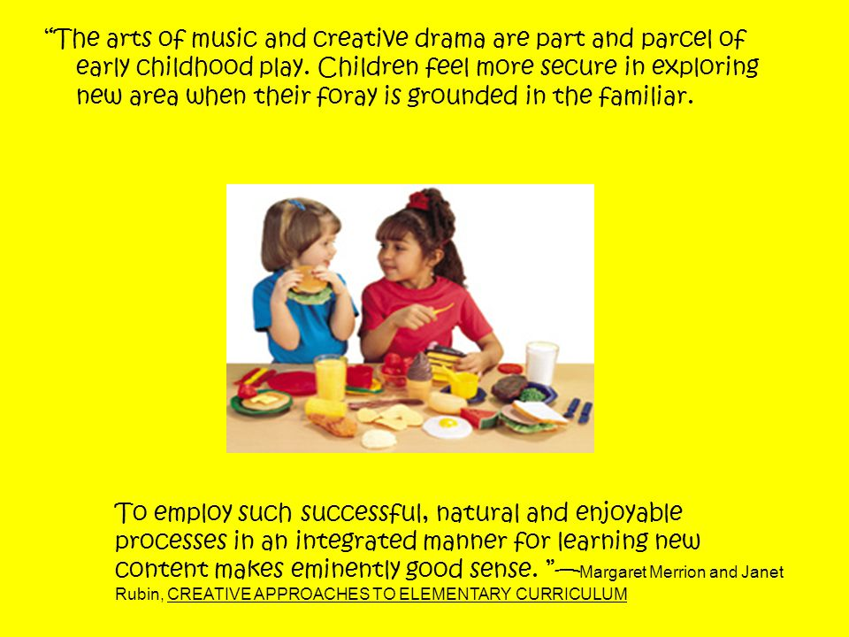The arts of music and creative drama are part and parcel of early childhood play.