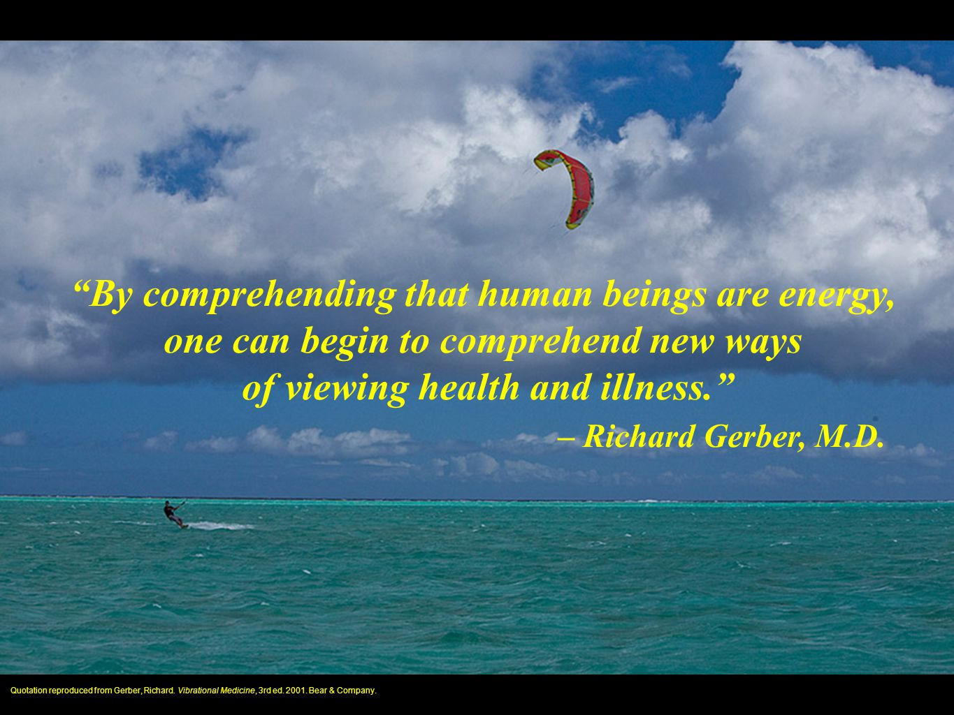 """By comprehending that human beings are energy, one can begin to comprehend new ways of viewing health and illness."" – Richard Gerber, M.D. Quotation"