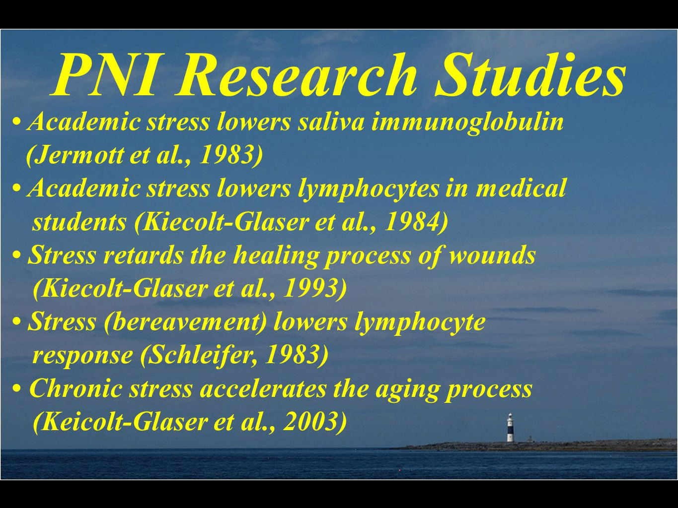 PNI Research Studies Academic stress lowers saliva immunoglobulin (Jermott et al., 1983) Academic stress lowers lymphocytes in medical students (Kiecolt-Glaser et al., 1984) Stress retards the healing process of wounds (Kiecolt-Glaser et al., 1993) Stress (bereavement) lowers lymphocyte response (Schleifer, 1983) Chronic stress accelerates the aging process (Keicolt-Glaser et al., 2003)