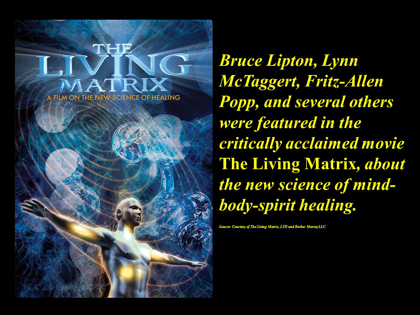 Bruce Lipton, Lynn McTaggert, Fritz-Allen Popp, and several others were featured in the critically acclaimed movie The Living Matrix, about the new science of mind- body-spirit healing.
