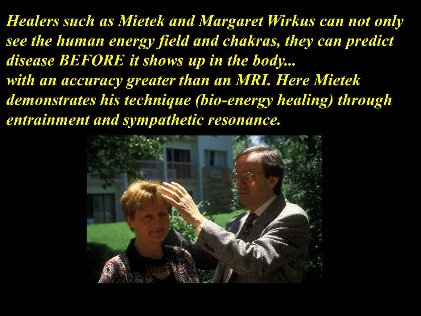 Healers such as Mietek and Margaret Wirkus can not only see the human energy field and chakras, they can predict disease BEFORE it shows up in the body...