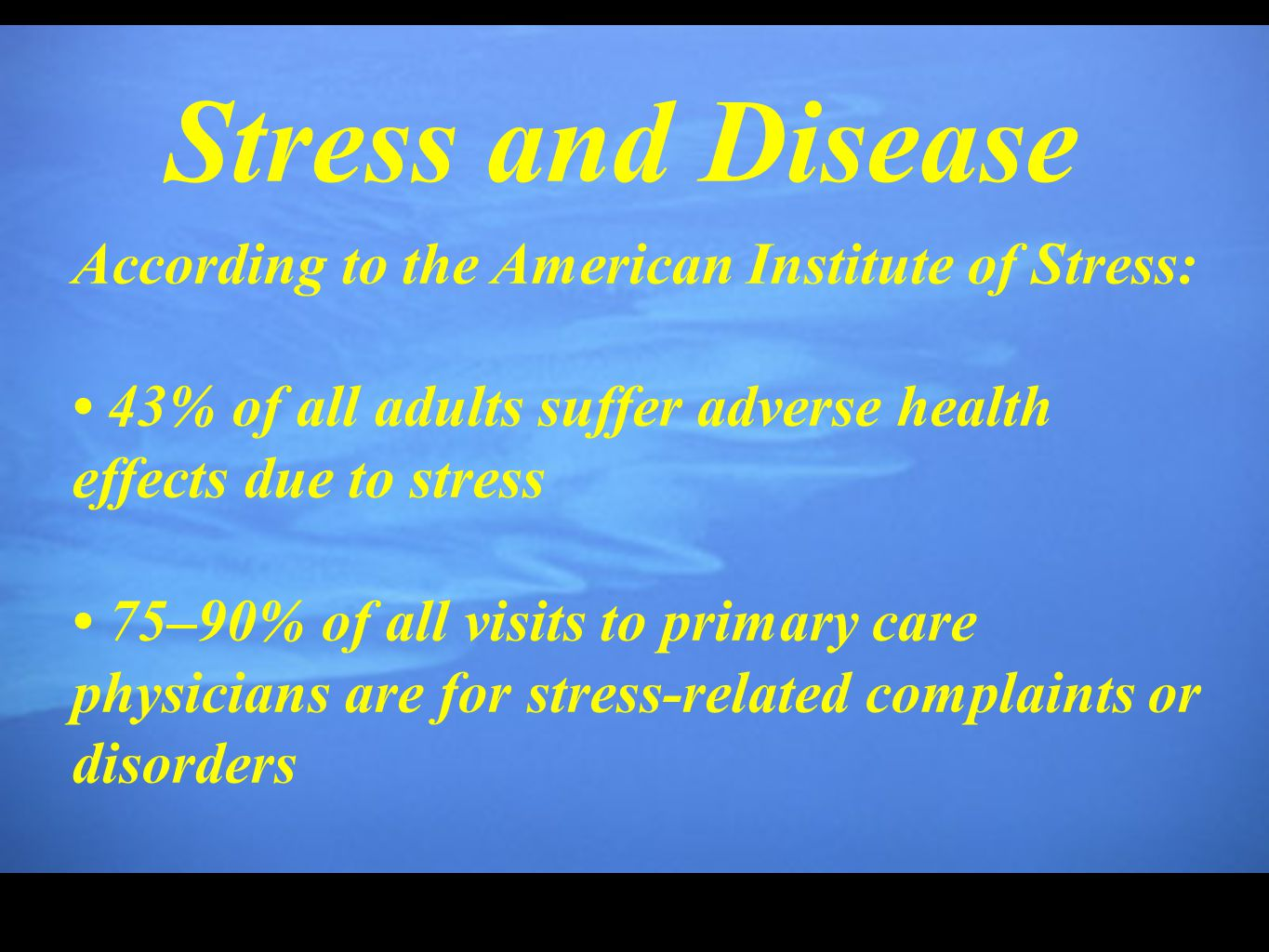 Stress and Disease According to the American Institute of Stress: 43% of all adults suffer adverse health effects due to stress 75–90% of all visits t