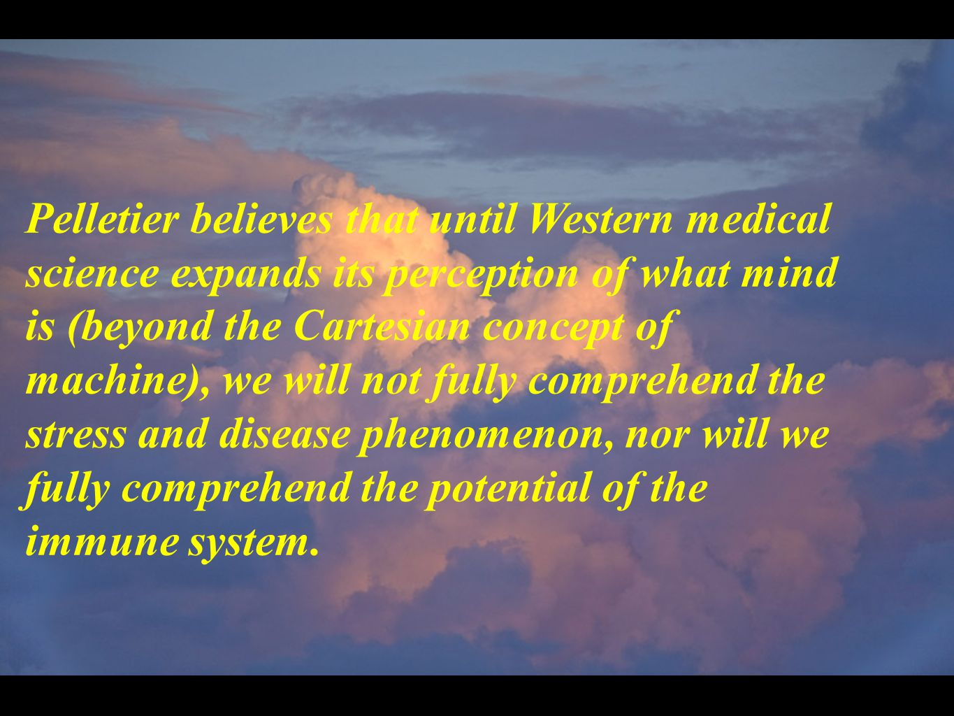 Pelletier believes that until Western medical science expands its perception of what mind is (beyond the Cartesian concept of machine), we will not fully comprehend the stress and disease phenomenon, nor will we fully comprehend the potential of the immune system.